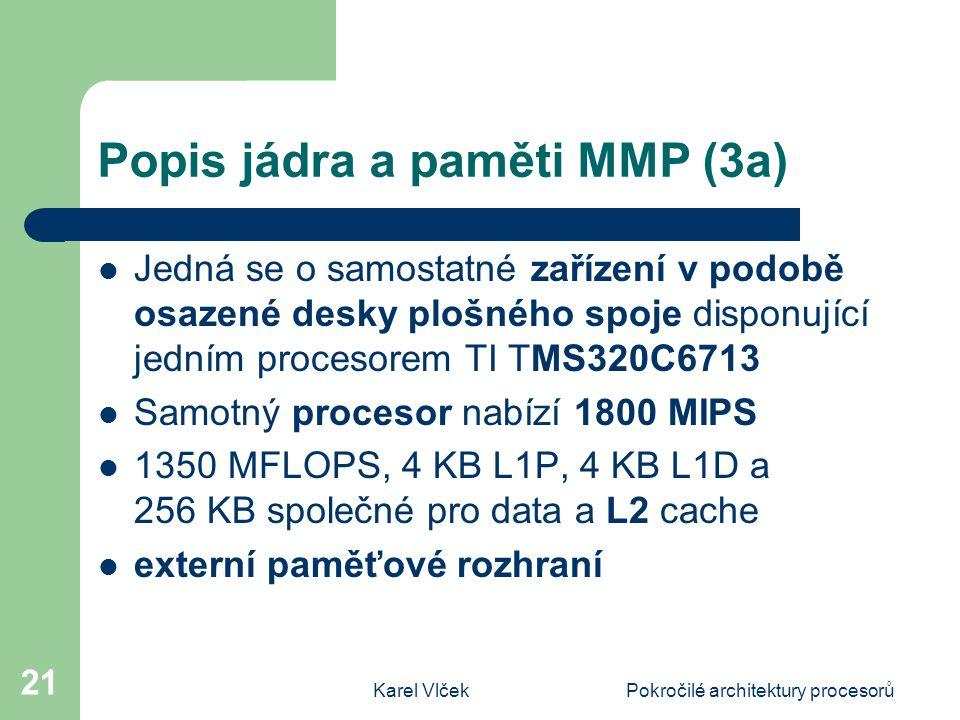 Karel VlčekPokročilé architektury procesorů 21 Popis jádra a paměti MMP (3a) Jedná se o samostatné zařízení v podobě osazené desky plošného spoje disponující jedním procesorem TI TMS320C6713 Samotný procesor nabízí 1800 MIPS 1350 MFLOPS, 4 KB L1P, 4 KB L1D a 256 KB společné pro data a L2 cache externí paměťové rozhraní