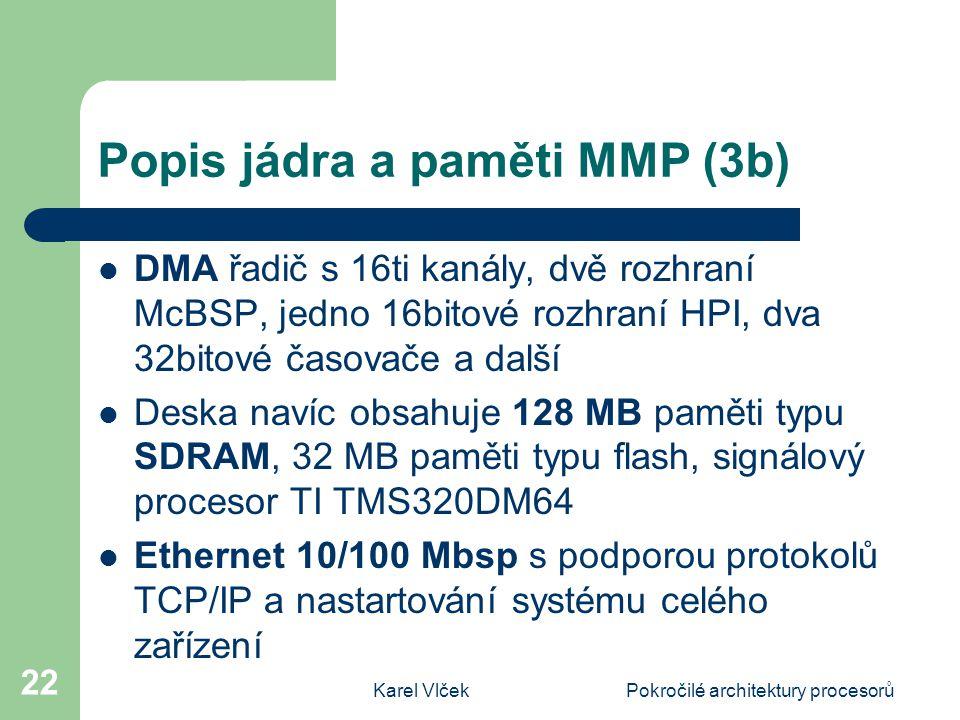 Karel VlčekPokročilé architektury procesorů 22 Popis jádra a paměti MMP (3b) DMA řadič s 16ti kanály, dvě rozhraní McBSP, jedno 16bitové rozhraní HPI, dva 32bitové časovače a další Deska navíc obsahuje 128 MB paměti typu SDRAM, 32 MB paměti typu flash, signálový procesor TI TMS320DM64 Ethernet 10/100 Mbsp s podporou protokolů TCP/IP a nastartování systému celého zařízení