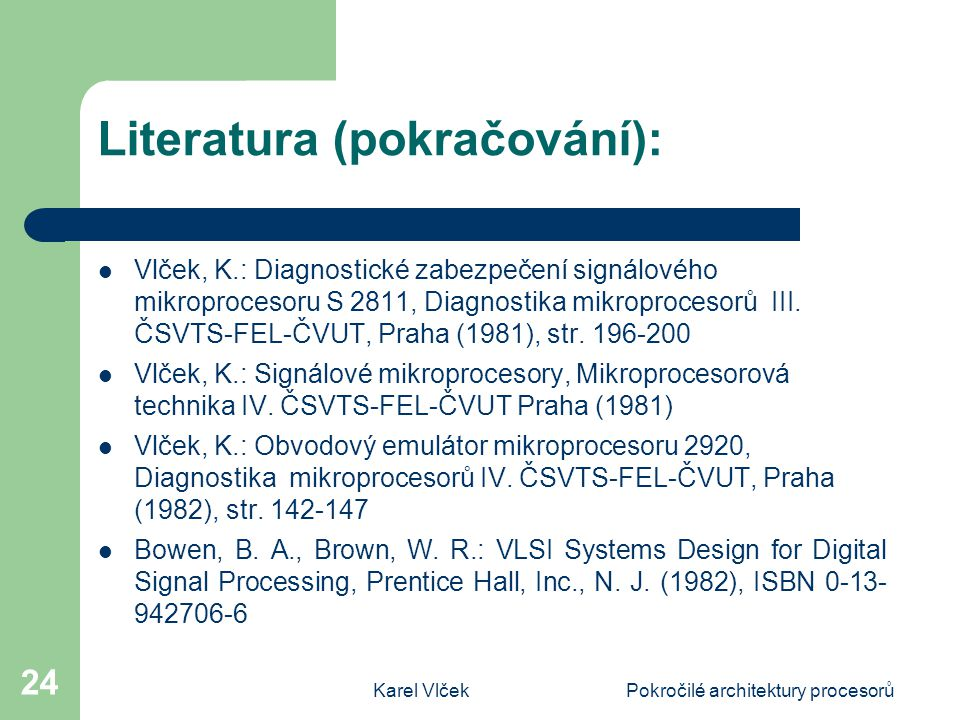 Karel VlčekPokročilé architektury procesorů 24 Literatura (pokračování): Vlček, K.: Diagnostické zabezpečení signálového mikroprocesoru S 2811, Diagnostika mikroprocesorů III.