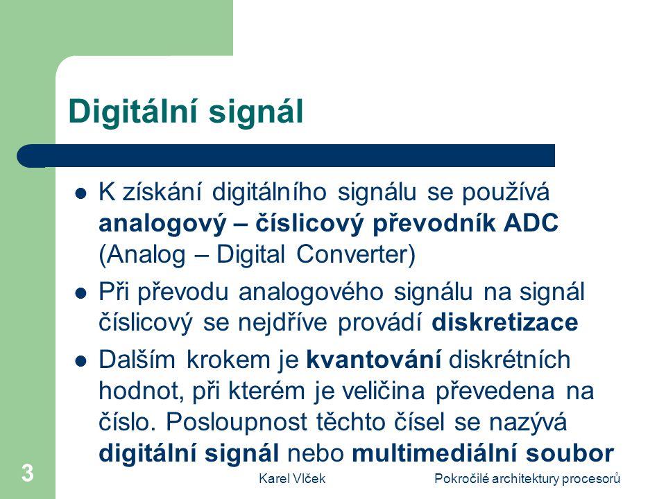 Karel VlčekPokročilé architektury procesorů 3 Digitální signál K získání digitálního signálu se používá analogový – číslicový převodník ADC (Analog – Digital Converter) Při převodu analogového signálu na signál číslicový se nejdříve provádí diskretizace Dalším krokem je kvantování diskrétních hodnot, při kterém je veličina převedena na číslo.