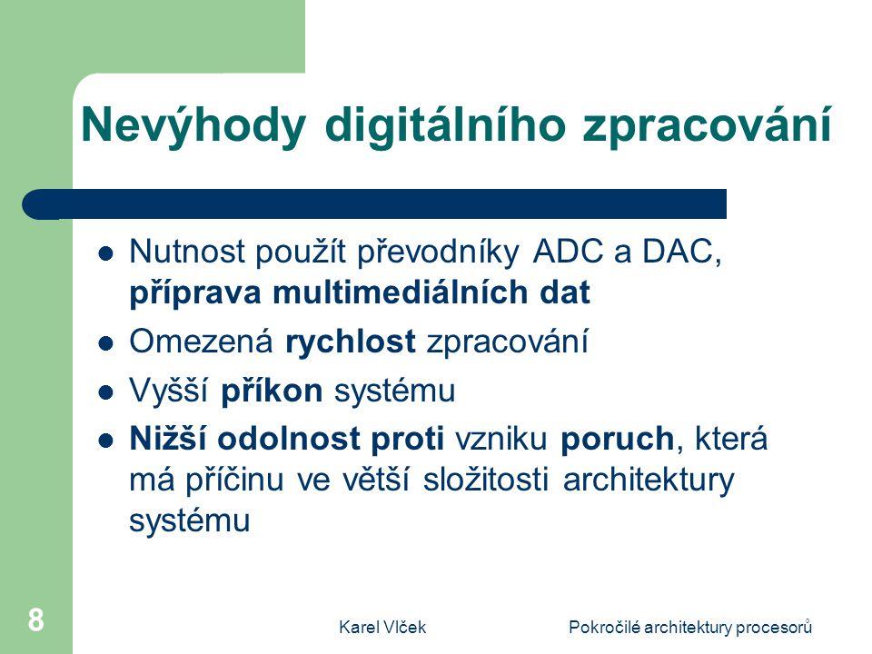 Karel VlčekPokročilé architektury procesorů 8 Nevýhody digitálního zpracování Nutnost použít převodníky ADC a DAC, příprava multimediálních dat Omezená rychlost zpracování Vyšší příkon systému Nižší odolnost proti vzniku poruch, která má příčinu ve větší složitosti architektury systému