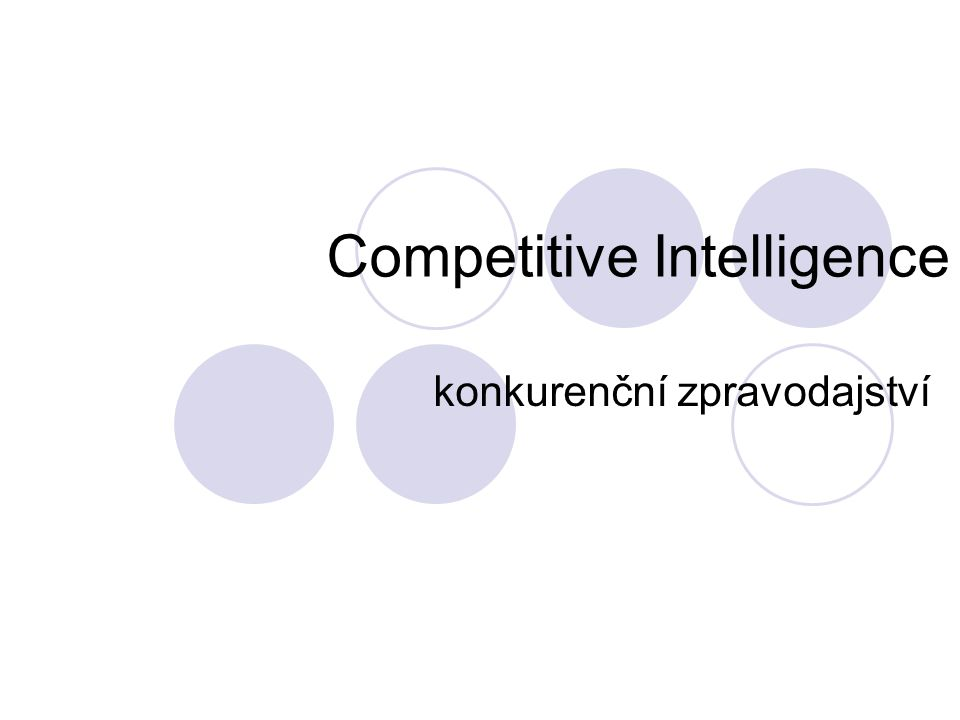 Co je Competitive Intelligence Competitive Intelligence je souhrn metod jak získávat informace o konkurenci firmy na trhu Competitive Intelligence Business Intelligence