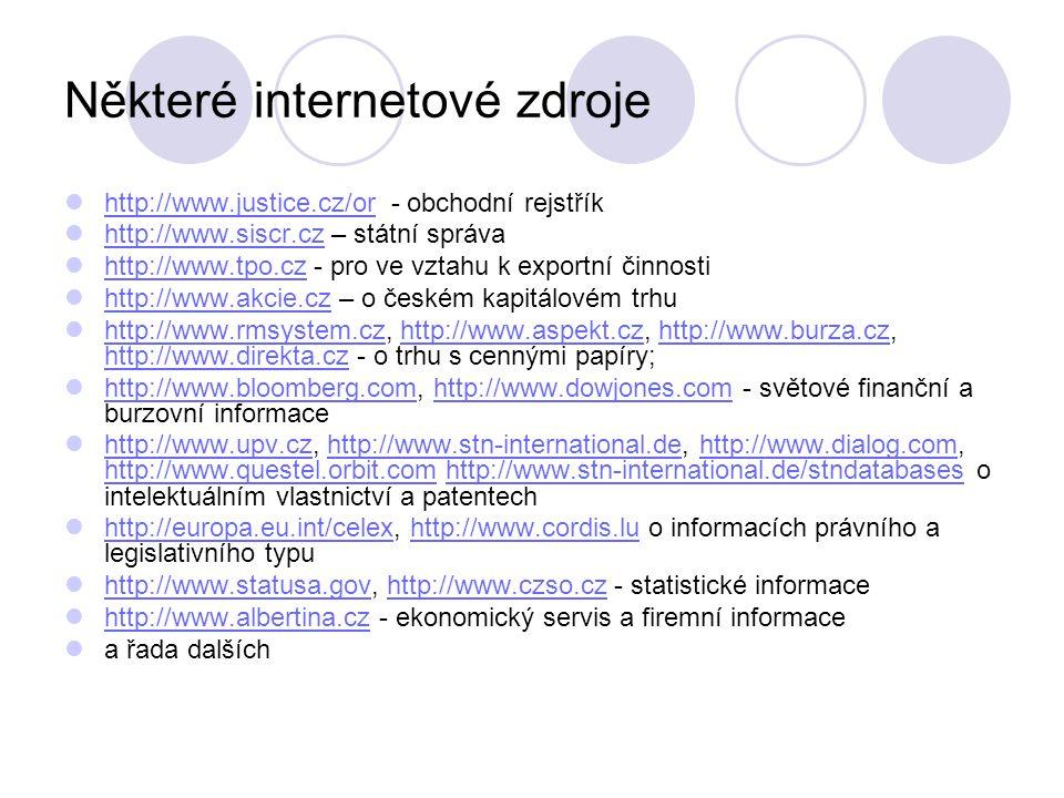 Některé internetové zdroje http://www.justice.cz/or - obchodní rejstřík http://www.justice.cz/or http://www.siscr.cz – státní správa http://www.siscr.cz http://www.tpo.cz - pro ve vztahu k exportní činnosti http://www.tpo.cz http://www.akcie.cz – o českém kapitálovém trhu http://www.akcie.cz http://www.rmsystem.cz, http://www.aspekt.cz, http://www.burza.cz, http://www.direkta.cz - o trhu s cennými papíry; http://www.rmsystem.czhttp://www.aspekt.czhttp://www.burza.cz http://www.direkta.cz http://www.bloomberg.com, http://www.dowjones.com - světové finanční a burzovní informace http://www.bloomberg.comhttp://www.dowjones.com http://www.upv.cz, http://www.stn-international.de, http://www.dialog.com, http://www.questel.orbit.com http://www.stn-international.de/stndatabases o intelektuálním vlastnictví a patentech http://www.upv.czhttp://www.stn-international.dehttp://www.dialog.com http://www.questel.orbit.comhttp://www.stn-international.de/stndatabases http://europa.eu.int/celex, http://www.cordis.lu o informacích právního a legislativního typu http://europa.eu.int/celexhttp://www.cordis.lu http://www.statusa.gov, http://www.czso.cz - statistické informace http://www.statusa.govhttp://www.czso.cz http://www.albertina.cz - ekonomický servis a firemní informace http://www.albertina.cz a řada dalších