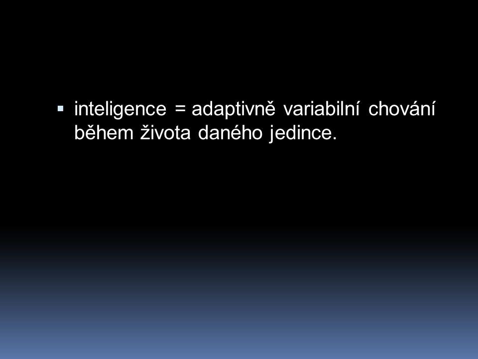  inteligence = adaptivně variabilní chování během života daného jedince.