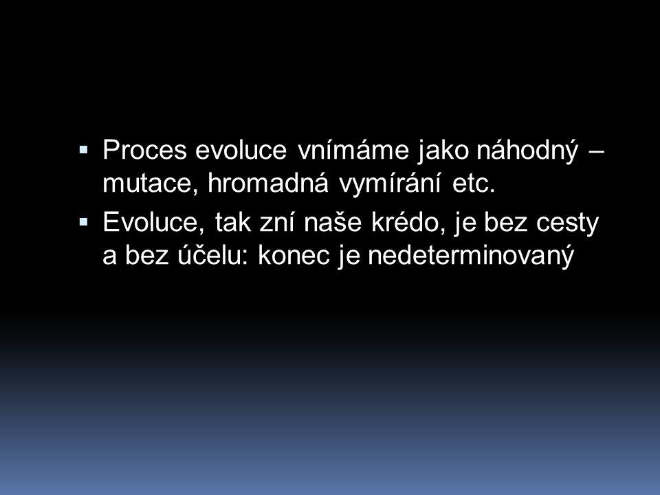  Proces evoluce vnímáme jako náhodný – mutace, hromadná vymírání etc.  Evoluce, tak zní naše krédo, je bez cesty a bez účelu: konec je nedeterminova