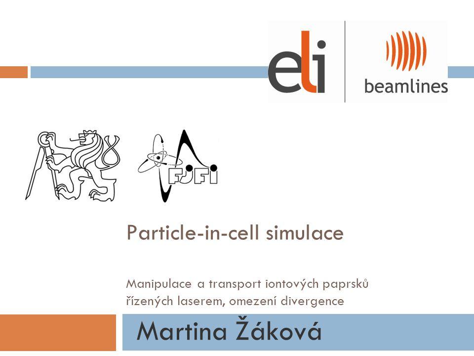 Particle-in-cell simulace Manipulace a transport iontových paprsků řízených laserem, omezení divergence Martina Žáková