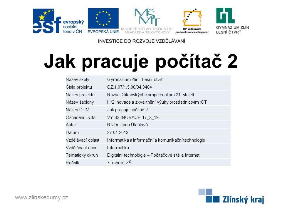 Jak pracuje počítač 2 www.zlinskedumy.cz Název školyGymnázium Zlín - Lesní čtvrť Číslo projektuCZ.1.07/1.5.00/34.0484 Název projektuRozvoj žákovských