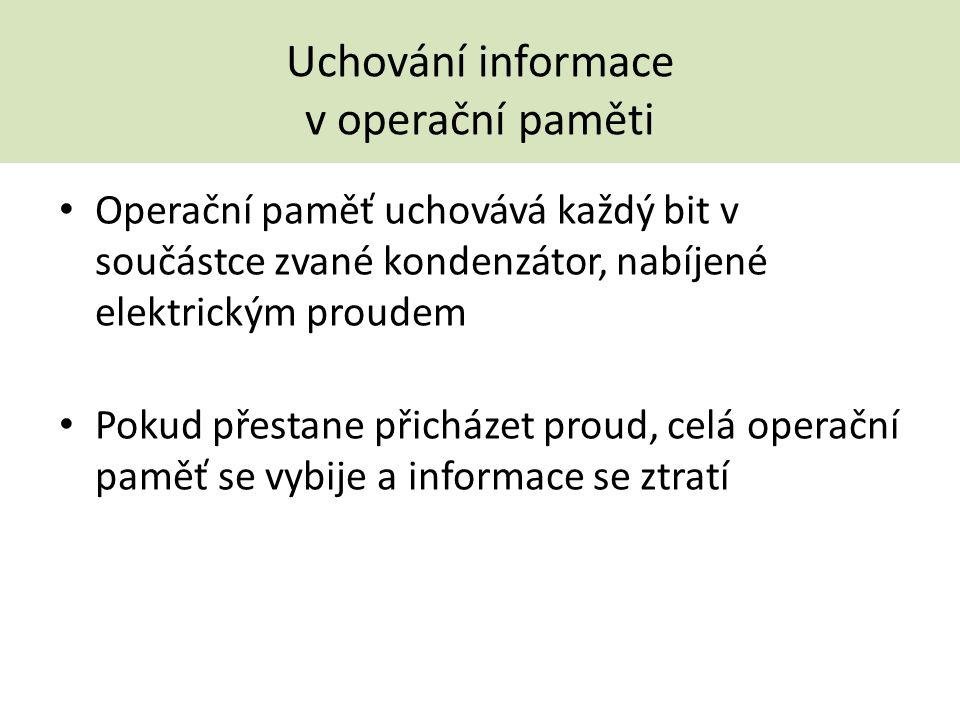 Uchování informace v operační paměti Operační paměť uchovává každý bit v součástce zvané kondenzátor, nabíjené elektrickým proudem Pokud přestane přic