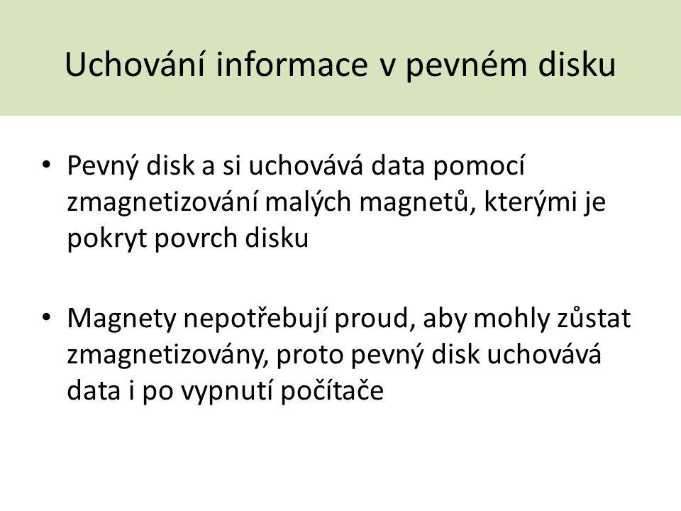 Uchování informace v pevném disku Pevný disk a si uchovává data pomocí zmagnetizování malých magnetů, kterými je pokryt povrch disku Magnety nepotřebu