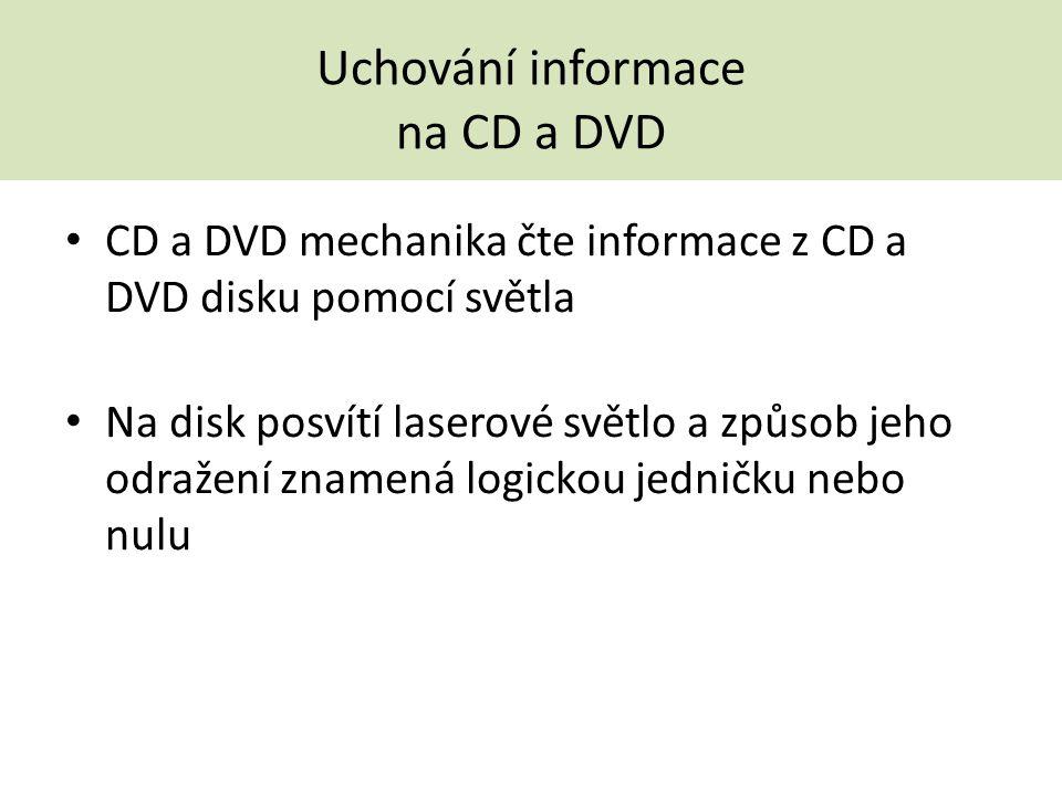 Uchování informace na CD a DVD CD a DVD mechanika čte informace z CD a DVD disku pomocí světla Na disk posvítí laserové světlo a způsob jeho odražení