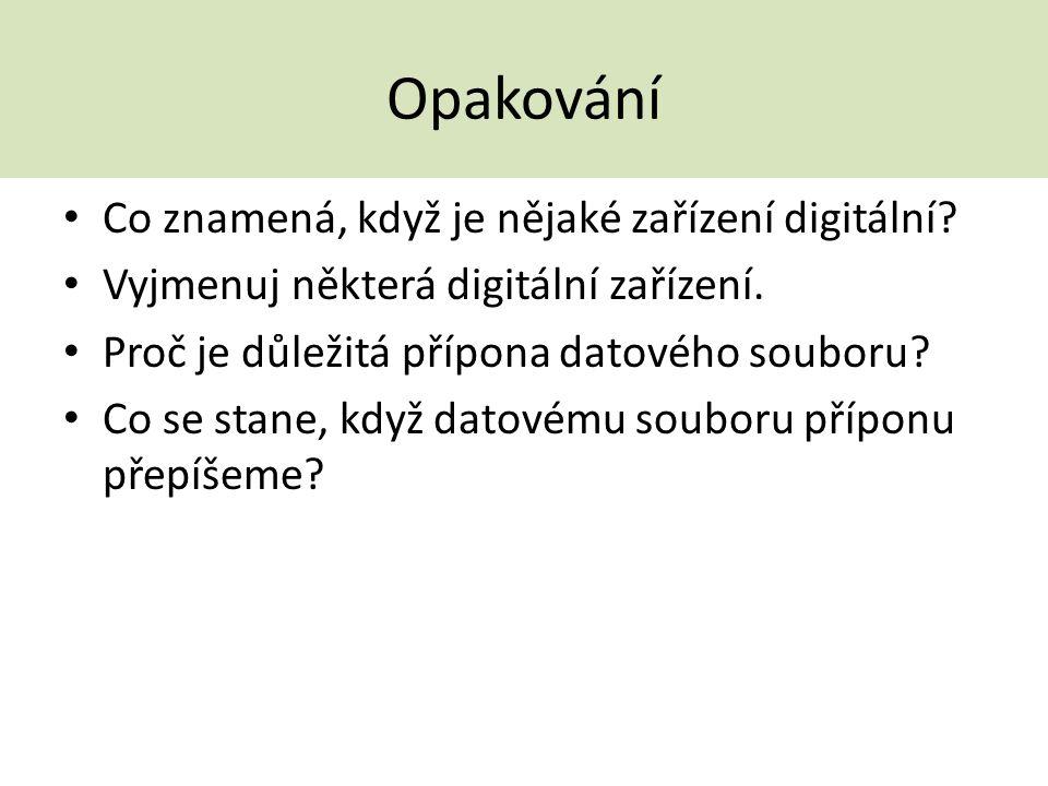 Opakování Co znamená, když je nějaké zařízení digitální? Vyjmenuj některá digitální zařízení. Proč je důležitá přípona datového souboru? Co se stane,