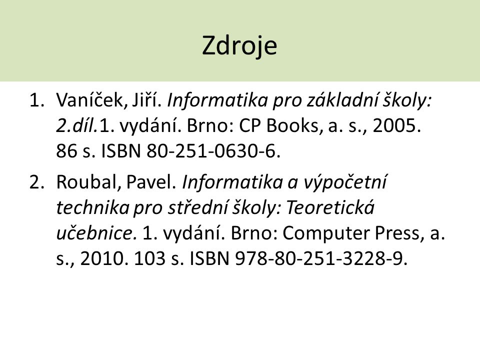 Zdroje 1.Vaníček, Jiří. Informatika pro základní školy: 2.díl.1. vydání. Brno: CP Books, a. s., 2005. 86 s. ISBN 80-251-0630-6. 2.Roubal, Pavel. Infor