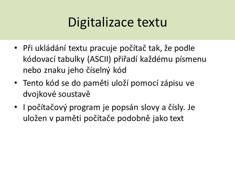Digitalizace textu Při ukládání textu pracuje počítač tak, že podle kódovací tabulky (ASCII) přiřadí každému písmenu nebo znaku jeho číselný kód Tento