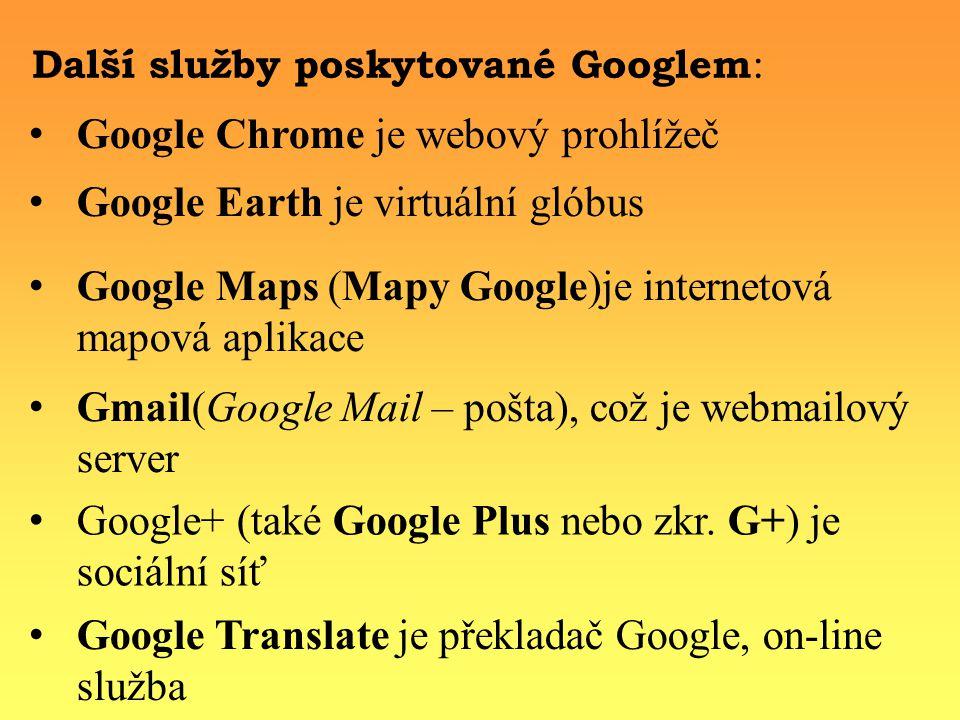 Další služby poskytované Googlem : Google Earth je virtuální glóbus Google Chrome je webový prohlížeč Google Maps (Mapy Google)je internetová mapová aplikace Gmail(Google Mail – pošta), což je webmailový server Google+ (také Google Plus nebo zkr.