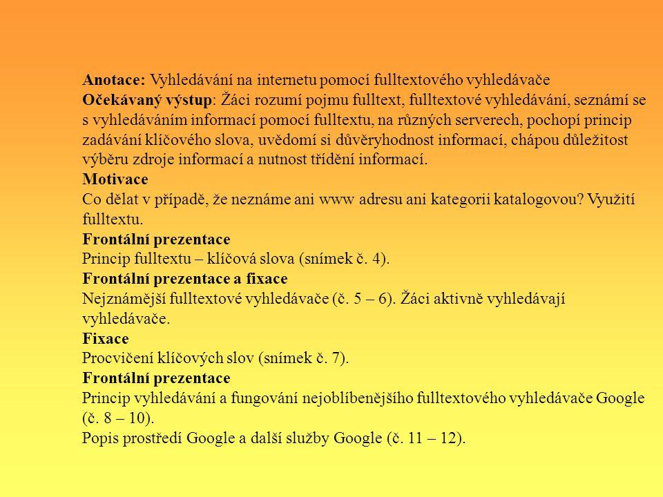 Anotace: Vyhledávání na internetu pomocí fulltextového vyhledávače Očekávaný výstup: Žáci rozumí pojmu fulltext, fulltextové vyhledávání, seznámí se s vyhledáváním informací pomocí fulltextu, na různých serverech, pochopí princip zadávání klíčového slova, uvědomí si důvěryhodnost informací, chápou důležitost výběru zdroje informací a nutnost třídění informací.