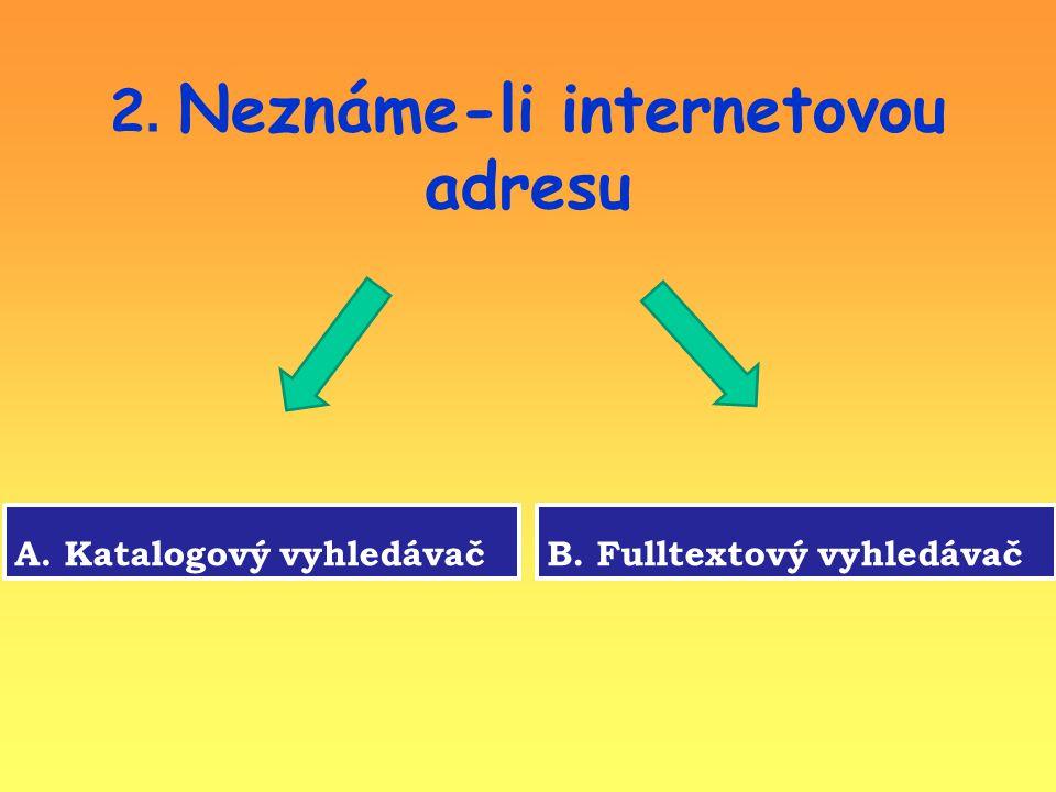 2. Neznáme-li internetovou adresu A. Katalogový vyhledávačB. Fulltextový vyhledávač