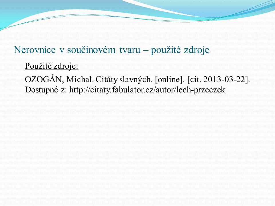 Nerovnice v součinovém tvaru – použité zdroje Použité zdroje: OZOGÁN, Michal. Citáty slavných. [online]. [cit. 2013-03-22]. Dostupné z: http://citaty.