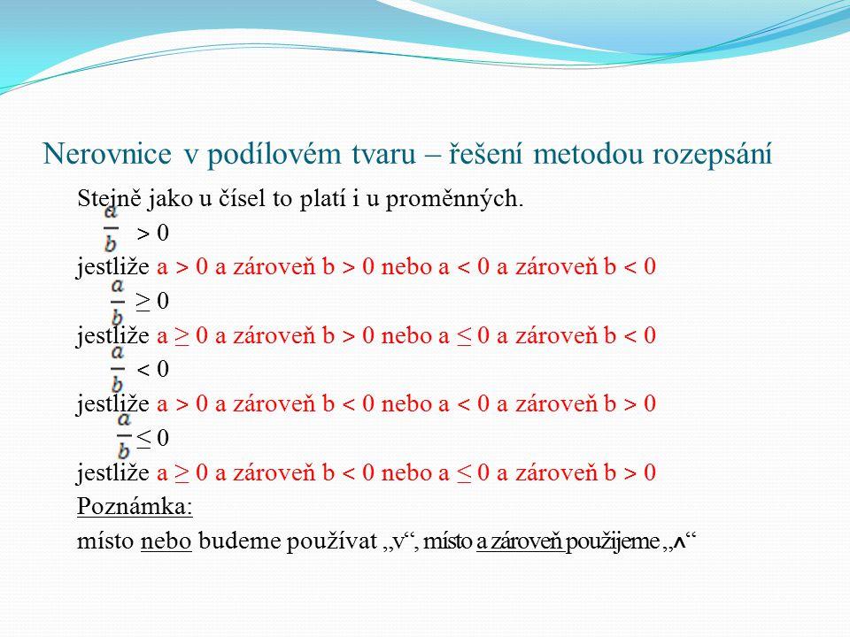 Př: Řešte nerovnici v R: ≤ 0 x – 5 ≥ 0 ˄ 2x + 6 ˂ 0 v x – 5 ≤ 0 ˄ 2x + 6 ˃ 0 x ≥ 5 ˄ x ˂ -3 x ≤ 5 ˄ x ˃ -3 x ɛ Ø x ɛ (-3, 5 ˃ x ɛ (-3, 5 ˃ Podíl dvou výrazů je menší nebo roven nule, jestliže je čitatel nezáporný a jmenovatel záporný nebo čitatel nekladný a jmenovatel kladný.