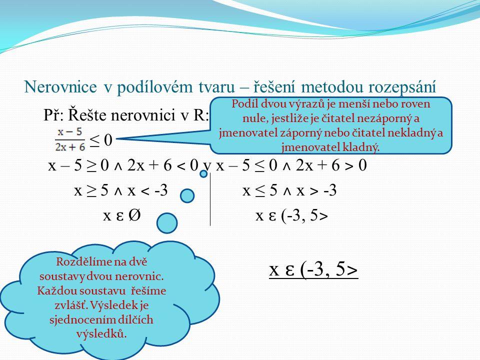 Př: Řešte nerovnici v R: ≤ 0 x – 5 ≥ 0 ˄ 2x + 6 ˂ 0 v x – 5 ≤ 0 ˄ 2x + 6 ˃ 0 x ≥ 5 ˄ x ˂ -3 x ≤ 5 ˄ x ˃ -3 x ɛ Ø x ɛ (-3, 5 ˃ x ɛ (-3, 5 ˃ Podíl dvou