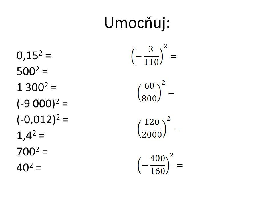 Umocňuj: 0,15 2 = 500 2 = 1 300 2 = (-9 000) 2 = (-0,012) 2 = 1,4 2 = 700 2 = 40 2 =