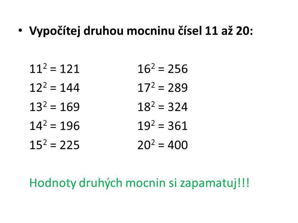 Vypočítej druhou mocninu čísel 11 až 20: 11 2 = 12116 2 = 256 12 2 = 14417 2 = 289 13 2 = 16918 2 = 324 14 2 = 19619 2 = 361 15 2 = 22520 2 = 400 Hodnoty druhých mocnin si zapamatuj!!!