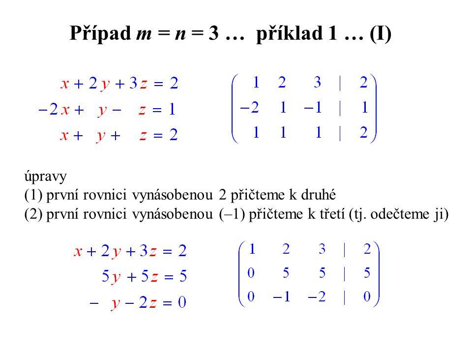 Případ m = n = 3 … příklad 1 … (I) úpravy (1) první rovnici vynásobenou 2 přičteme k druhé (2) první rovnici vynásobenou (–1) přičteme k třetí (tj.