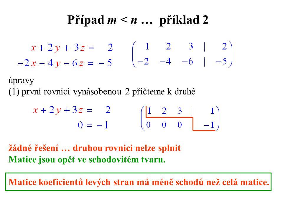 Případ m < n … příklad 2 úpravy (1) první rovnici vynásobenou 2 přičteme k druhé žádné řešení … druhou rovnici nelze splnit Matice jsou opět ve schodovitém tvaru.