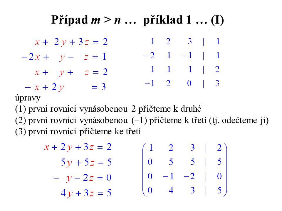 Případ m > n … příklad 1 … (I) úpravy (1) první rovnici vynásobenou 2 přičteme k druhé (2) první rovnici vynásobenou (–1) přičteme k třetí (tj. odečte
