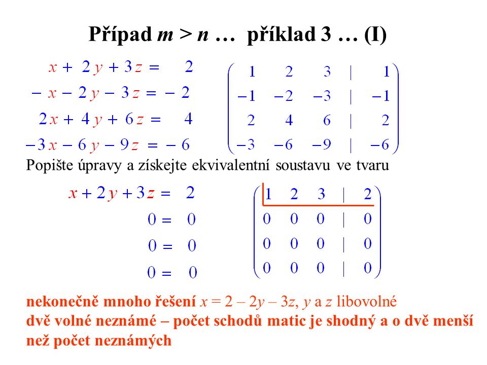 Případ m > n … příklad 3 … (I) Popište úpravy a získejte ekvivalentní soustavu ve tvaru nekonečně mnoho řešení x = 2 – 2y – 3z, y a z libovolné dvě volné neznámé – počet schodů matic je shodný a o dvě menší než počet neznámých