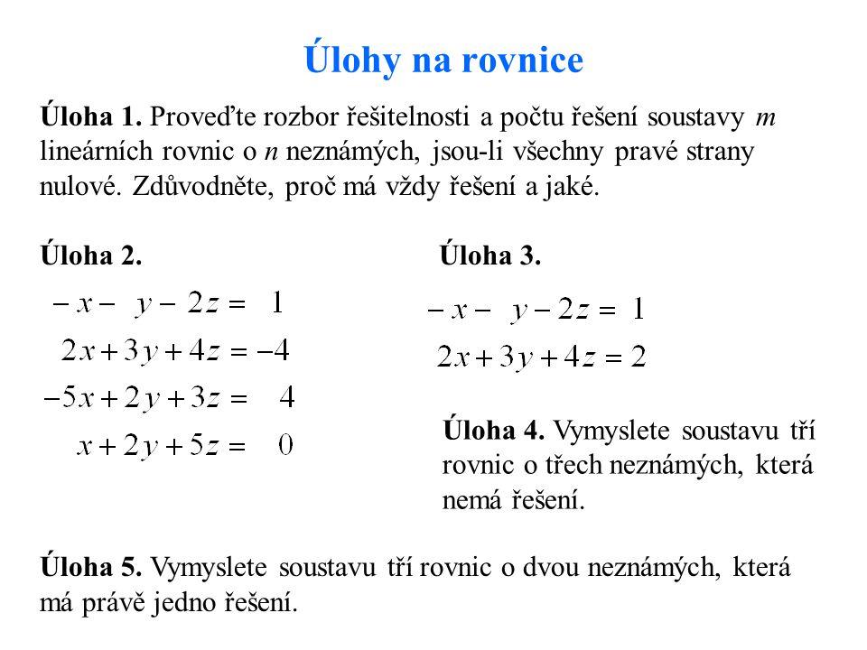 Úlohy na rovnice Úloha 1. Proveďte rozbor řešitelnosti a počtu řešení soustavy m lineárních rovnic o n neznámých, jsou-li všechny pravé strany nulové.