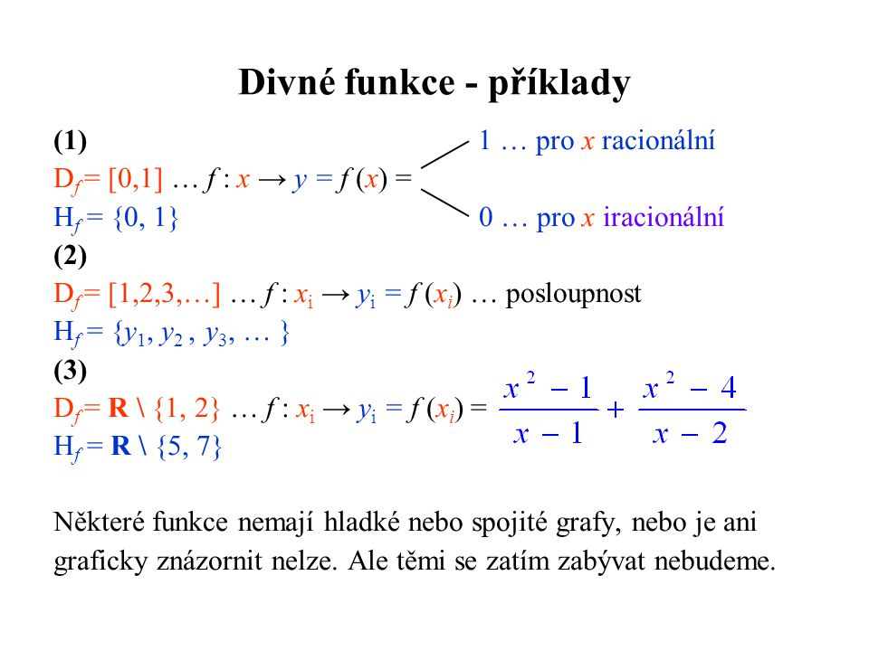 Divné funkce - příklady (1) 1 … pro x racionální D f = [0,1] … f : x → y = f (x) = H f = {0, 1} 0 … pro x iracionální (2) D f = [1,2,3,…] … f : x i →