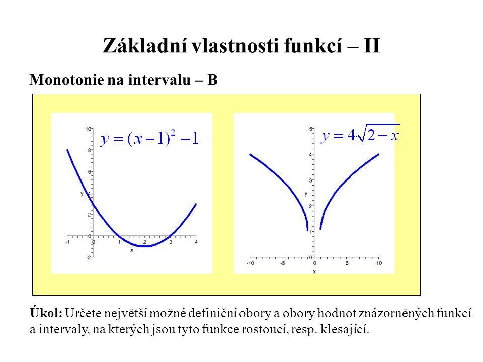 Základní vlastnosti funkcí – II Monotonie na intervalu – B Úkol: Určete největší možné definiční obory a obory hodnot znázorněných funkcí a intervaly, na kterých jsou tyto funkce rostoucí, resp.