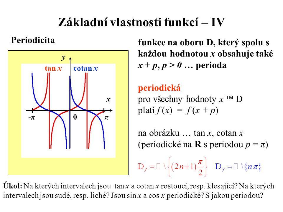 Základní vlastnosti funkcí – IV Periodicita funkce na oboru D, který spolu s každou hodnotou x obsahuje také x + p, p > 0 … perioda periodická pro všechny hodnoty x  D platí f (x) = f (x + p) na obrázku … tan x, cotan x (periodické na R s periodou p = π) Úkol: Na kterých intervalech jsou tan x a cotan x rostoucí, resp.