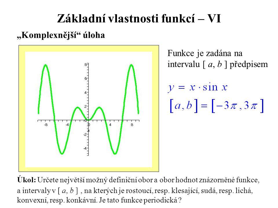 """Základní vlastnosti funkcí – VI """"Komplexnější"""" úloha Úkol: Určete největší možný definiční obor a obor hodnot znázorněné funkce, a intervaly v [ a, b"""