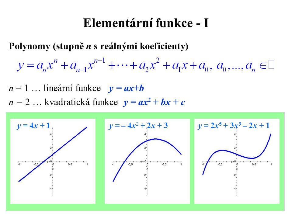 Elementární funkce - I Polynomy (stupně n s reálnými koeficienty) n = 1 … lineární funkce y = ax+b n = 2 … kvadratická funkce y = ax 2 + bx + c y = 4x + 1 y = – 4x 2 + 2x + 3 y = 2x 5 + 3x 3 – 2x + 1