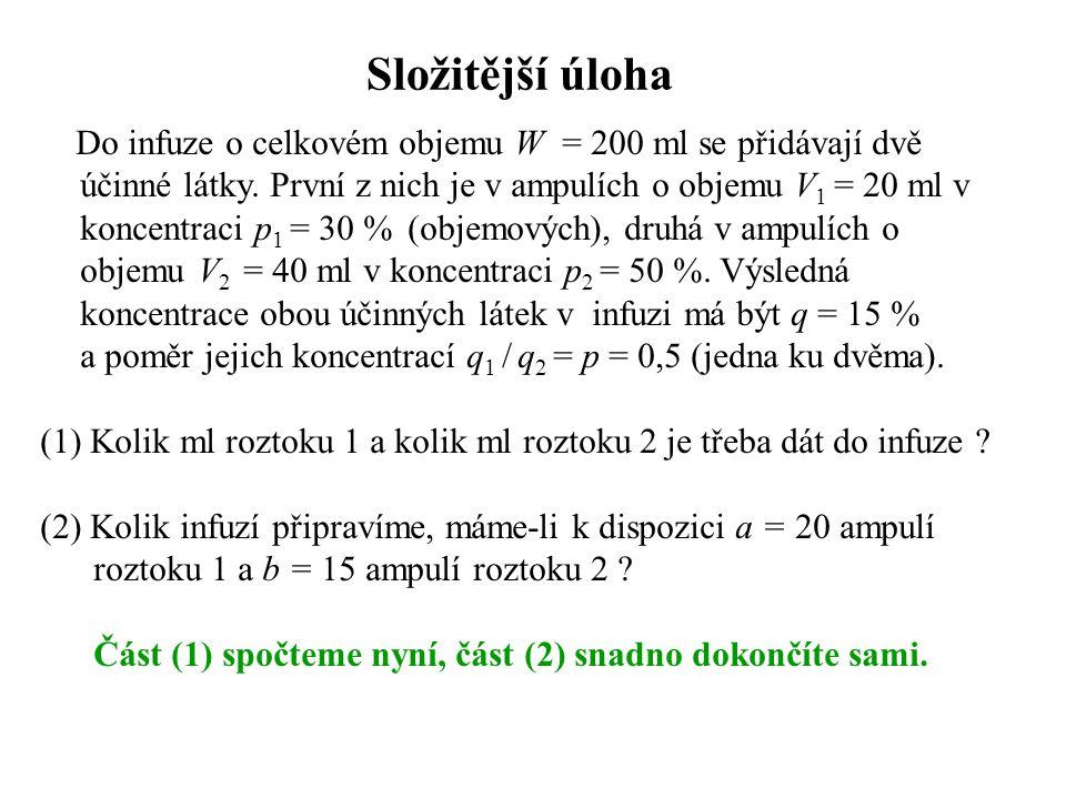 Řešení složitější úlohy – sestavení rovnic x … hledaný objem roztoku 1 (první neznámá) y … hledaný objem roztoku 2 (druhá neznámá) U 1 … objem účinné látky 1 v objemu x U 2 … objem účinné látky 2 v objemu y koncentrace q 1 … látky 1 v infuzi q 2 … látky 2 v infuzi soustava lineárních rovnic o dvou neznámých x, y