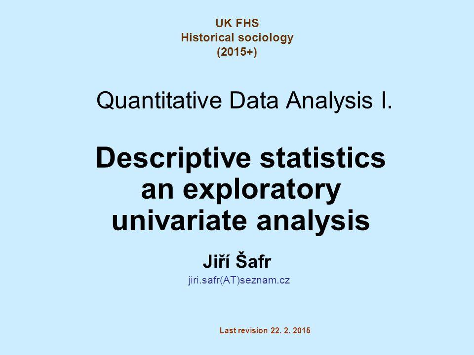 Quantitative Data Analysis I. Descriptive statistics an exploratory univariate analysis Jiří Šafr jiri.safr(AT)seznam.cz Last revision 22. 2. 2015 UK