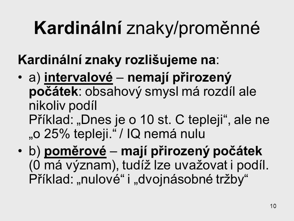 10 Kardinální znaky/proměnné Kardinální znaky rozlišujeme na: a) intervalové – nemají přirozený počátek: obsahový smysl má rozdíl ale nikoliv podíl Př