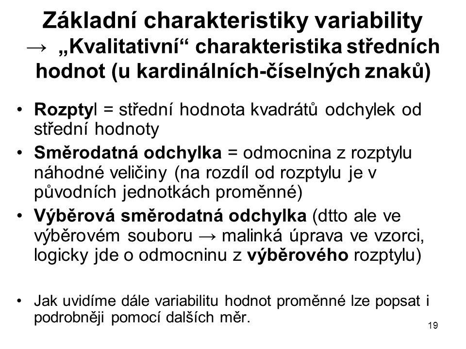 """19 Základní charakteristiky variability → """"Kvalitativní charakteristika středních hodnot (u kardinálních-číselných znaků) Rozptyl = střední hodnota kvadrátů odchylek od střední hodnoty Směrodatná odchylka = odmocnina z rozptylu náhodné veličiny (na rozdíl od rozptylu je v původních jednotkách proměnné) Výběrová směrodatná odchylka (dtto ale ve výběrovém souboru → malinká úprava ve vzorci, logicky jde o odmocninu z výběrového rozptylu) Jak uvidíme dále variabilitu hodnot proměnné lze popsat i podrobněji pomocí dalších měr."""