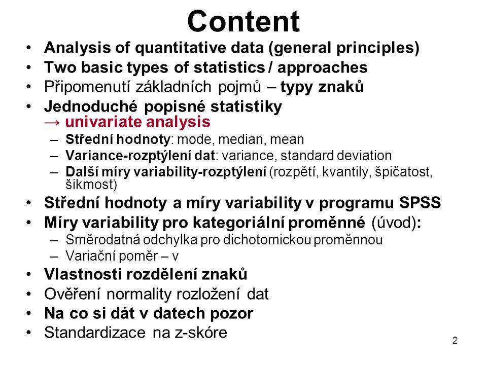 2 Content Analysis of quantitative data (general principles) Two basic types of statistics / approaches Připomenutí základních pojmů – typy znaků Jednoduché popisné statistiky → univariate analysis –Střední hodnoty: mode, median, mean –Variance-rozptýlení dat: variance, standard deviation –Další míry variability-rozptýlení (rozpětí, kvantily, špičatost, šikmost) Střední hodnoty a míry variability v programu SPSS Míry variability pro kategoriální proměnné (úvod): –Směrodatná odchylka pro dichotomickou proměnnou –Variační poměr – v Vlastnosti rozdělení znaků Ověření normality rozložení dat Na co si dát v datech pozor Standardizace na z-skóre