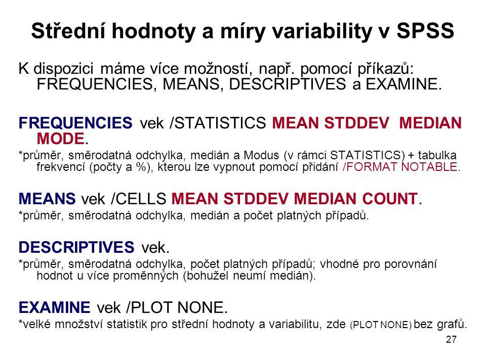 27 Střední hodnoty a míry variability v SPSS K dispozici máme více možností, např. pomocí příkazů: FREQUENCIES, MEANS, DESCRIPTIVES a EXAMINE. FREQUEN
