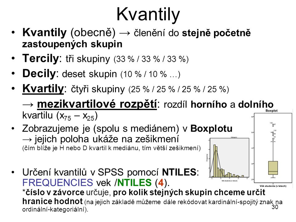 30 Kvantily Kvantily (obecně) → členění do stejně početně zastoupených skupin Tercily: tři skupiny (33 % / 33 % / 33 %) Decily: deset skupin (10 % / 10 % …) Kvartily: čtyři skupiny (25 % / 25 % / 25 % / 25 %) → mezikvartilové rozpětí: rozdíl horního a dolního kvartilu (x 75 – x 25 ) Zobrazujeme je (spolu s mediánem) v Boxplotu → jejich poloha ukáže na zešikmení (čím blíže je H nebo D kvartil k mediánu, tím větší zešikmení) Určení kvantilů v SPSS pomocí NTILES: FREQUENCIES vek /NTILES (4).