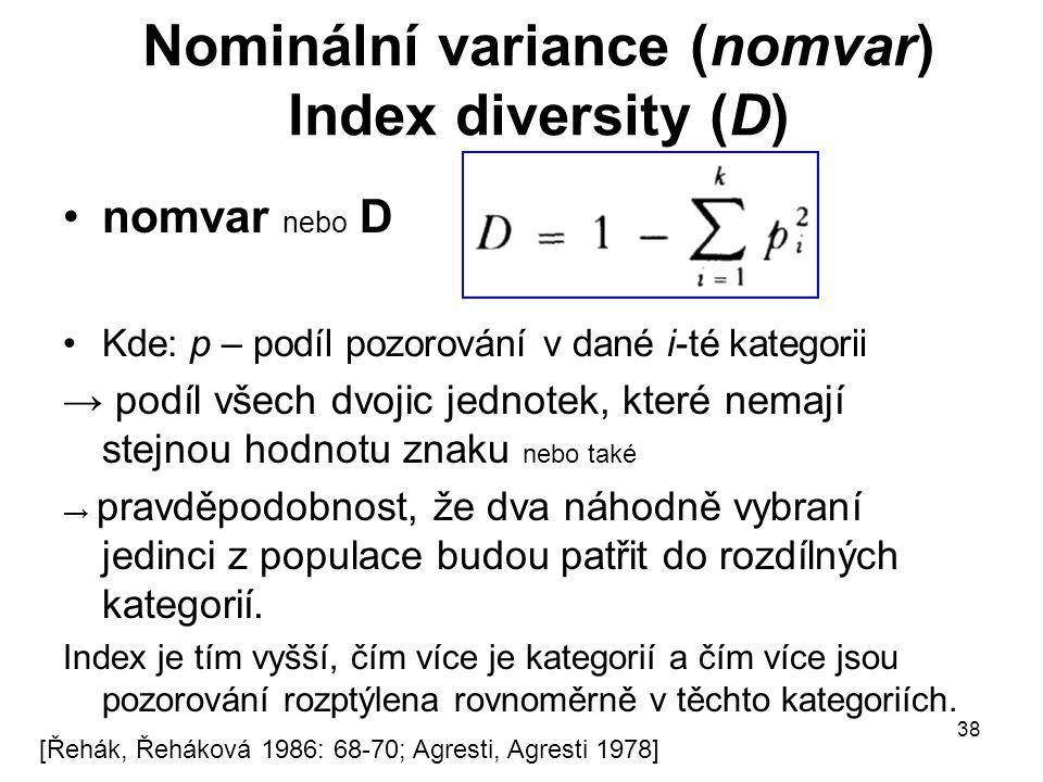 38 Nominální variance (nomvar) Index diversity (D) nomvar nebo D Kde: p – podíl pozorování v dané i-té kategorii → podíl všech dvojic jednotek, které nemají stejnou hodnotu znaku nebo také → pravděpodobnost, že dva náhodně vybraní jedinci z populace budou patřit do rozdílných kategorií.
