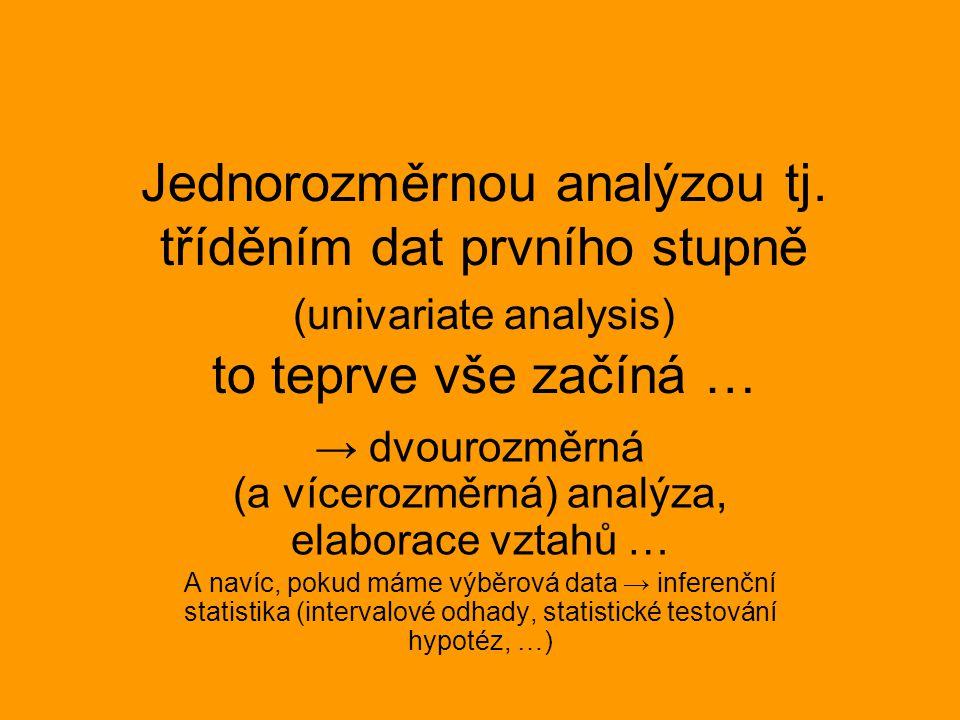Jednorozměrnou analýzou tj. tříděním dat prvního stupně (univariate analysis) to teprve vše začíná … → dvourozměrná (a vícerozměrná) analýza, elaborac