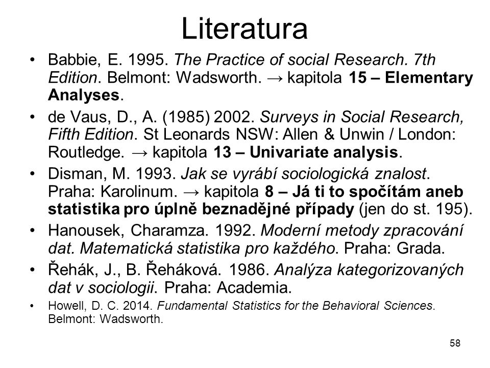 58 Literatura Babbie, E. 1995. The Practice of social Research. 7th Edition. Belmont: Wadsworth. → kapitola 15 – Elementary Analyses. de Vaus, D., A.