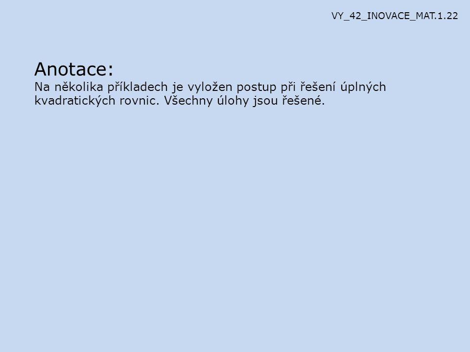 Anotace: Na několika příkladech je vyložen postup při řešení úplných kvadratických rovnic. Všechny úlohy jsou řešené. VY_42_INOVACE_MAT.1.22