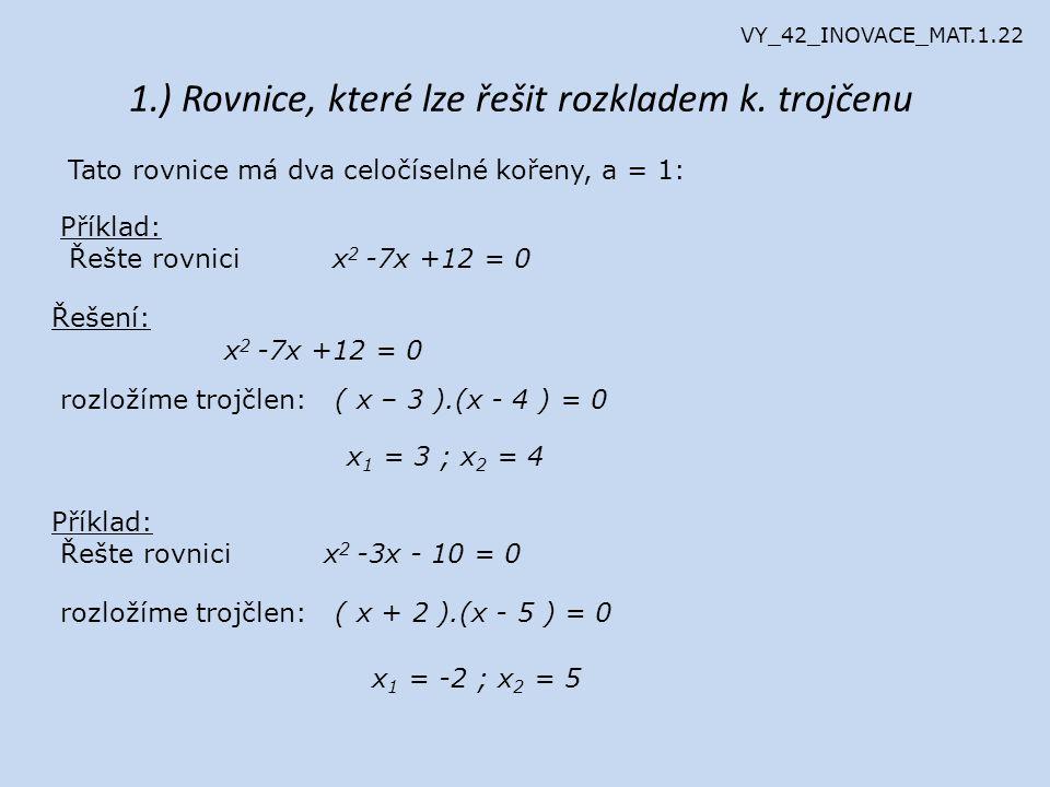Příklad: Řešte rovnici x 2 + 9x +14 = 0 Řešení: rozložíme trojčlen: ( x + 2 ).(x + 7 ) = 0 x 1 = -2 ; x 2 = -7 Příklad: Řešte rovnici x 2 + 12x - 13 = 0 rozložíme trojčlen: ( x + 13 ).(x - 1 ) = 0 x 1 = -13 ; x 2 = 1 Příklad: Řešte rovnici x 2 + 14x - 51 = 0 rozložíme trojčlen: ( x + 17 ).(x - 3 ) = 0 x 1 = -17 ; x 2 = 3 VY_42_INOVACE_MAT.1.22