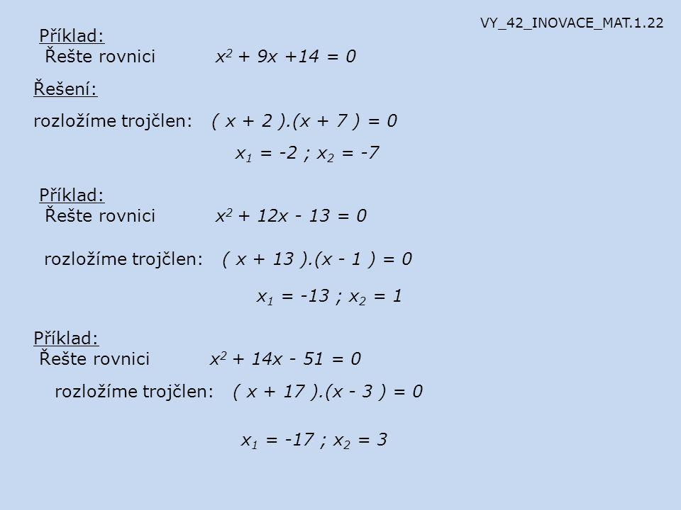 Příklad: Řešte rovnici x 2 + 9x +14 = 0 Řešení: rozložíme trojčlen: ( x + 2 ).(x + 7 ) = 0 x 1 = -2 ; x 2 = -7 Příklad: Řešte rovnici x 2 + 12x - 13 =