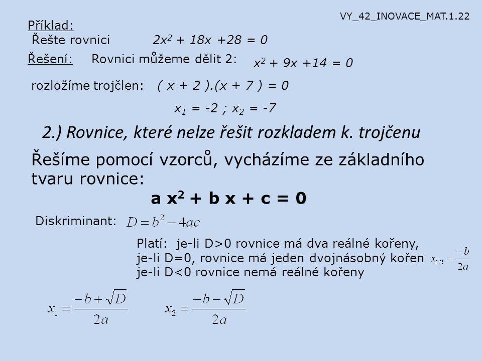 Příklad: Řešte rovnici -2x 2 - 15x +8 = 0 Řešení: a =-2b =-15c =8 Zkouška: Nejprve pro první kořen L1: -2(-8) 2 – 15(-8) +8 = -128 + 120 + 8 = 0P1: 0L1 = P1 pro druhý kořen L1: -2(0,5) 2 – 15(0,5) +8 = -0,5 - 7,5 + 8 = 0P2: 0 L2 = P2 VY_42_INOVACE_MAT.1.22