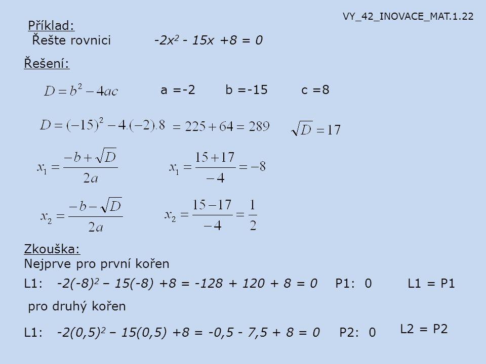 Příklad: Řešte rovnici -2x 2 - 15x +8 = 0 Řešení: a =-2b =-15c =8 Zkouška: Nejprve pro první kořen L1: -2(-8) 2 – 15(-8) +8 = -128 + 120 + 8 = 0P1: 0L